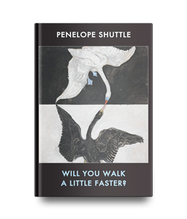 Penelope Shuttle | Poems - Will you walk a little faster?